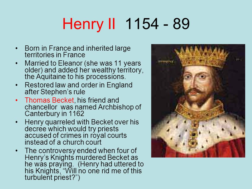 Henry II 1154 - 89 Born in France and inherited large territories in France.