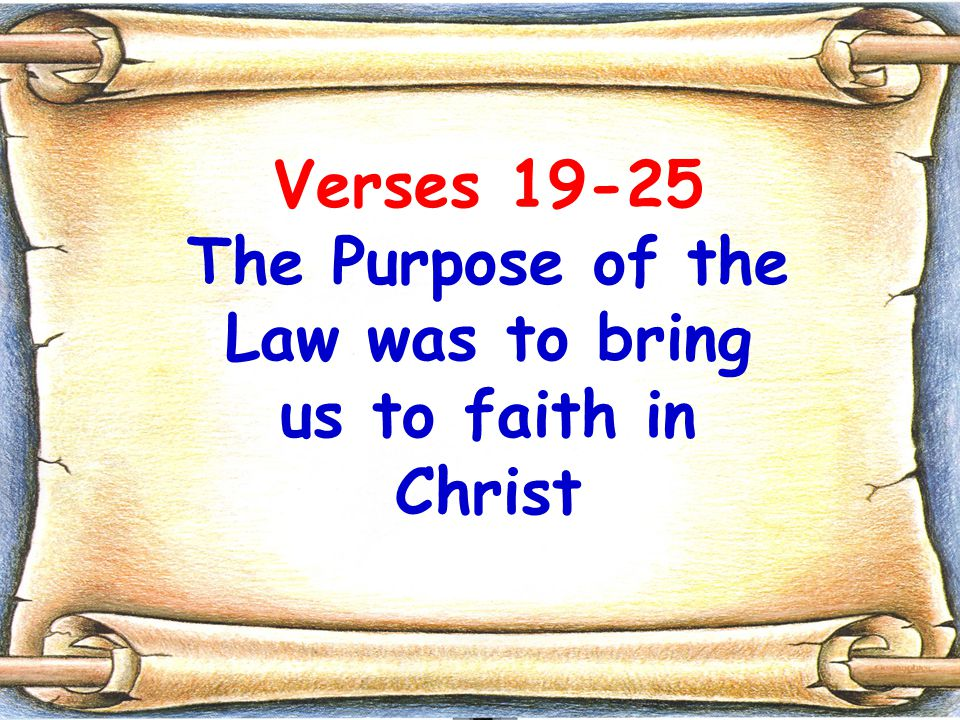 Verses 19-25 The Purpose of the Law was to bring us to faith in Christ