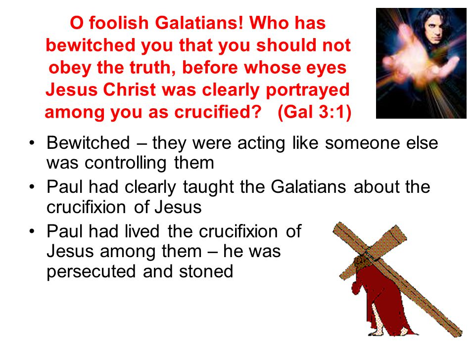 O foolish Galatians! Who has bewitched you that you should not obey the truth, before whose eyes Jesus Christ was clearly portrayed among you as crucified (Gal 3:1)