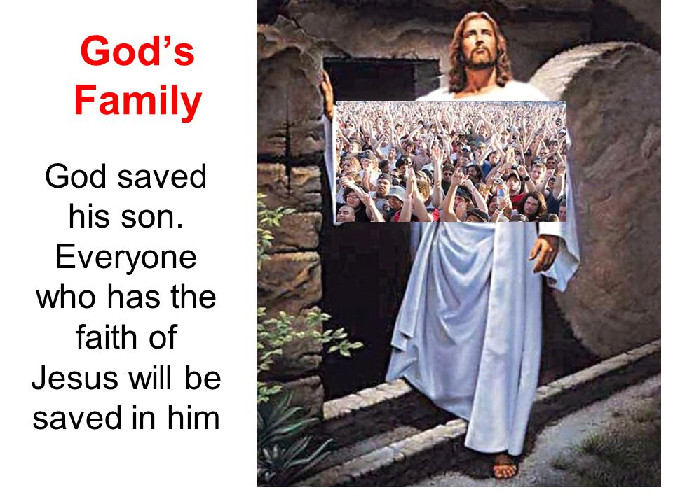God's Family God saved his son. Everyone who has the faith of Jesus will be saved in him