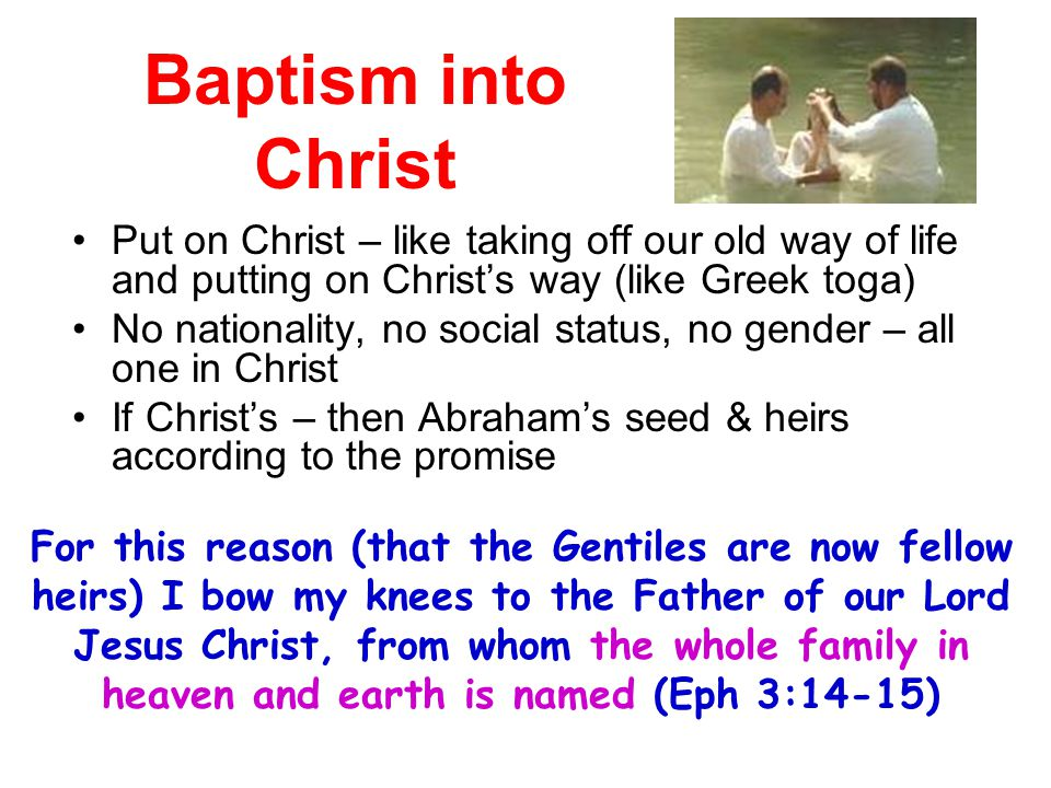 Baptism into Christ Put on Christ – like taking off our old way of life and putting on Christ's way (like Greek toga)