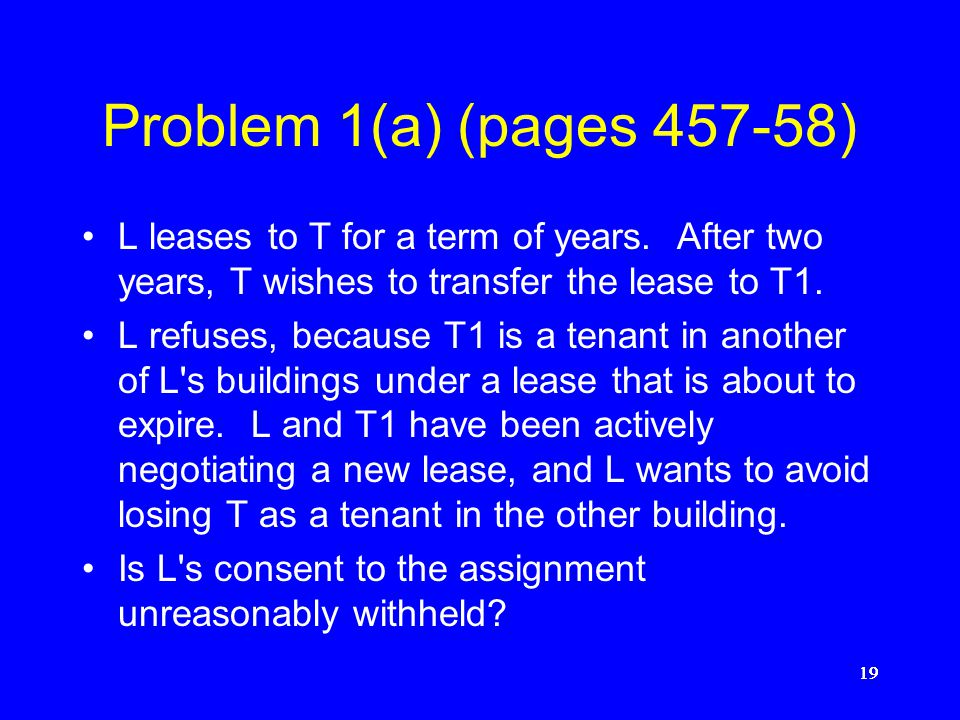 Problem 1(a) (pages 457-58) L leases to T for a term of years. After two years, T wishes to transfer the lease to T1.