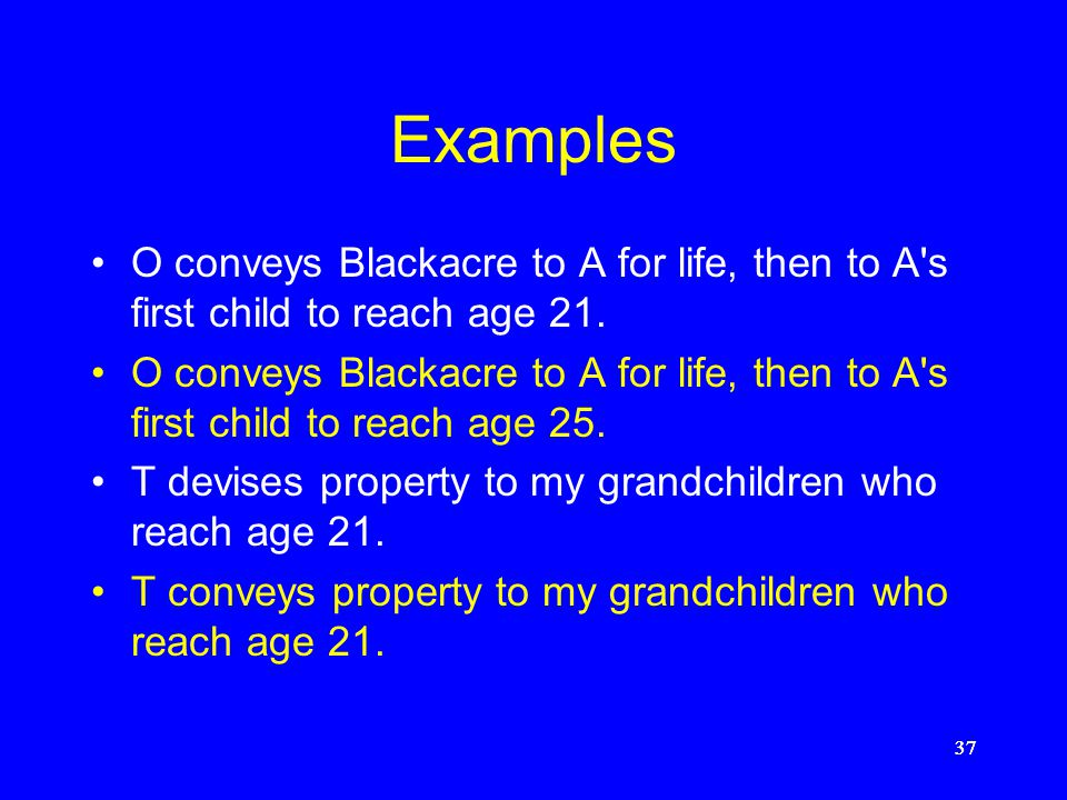 Examples O conveys Blackacre to A for life, then to A s first child to reach age 21.