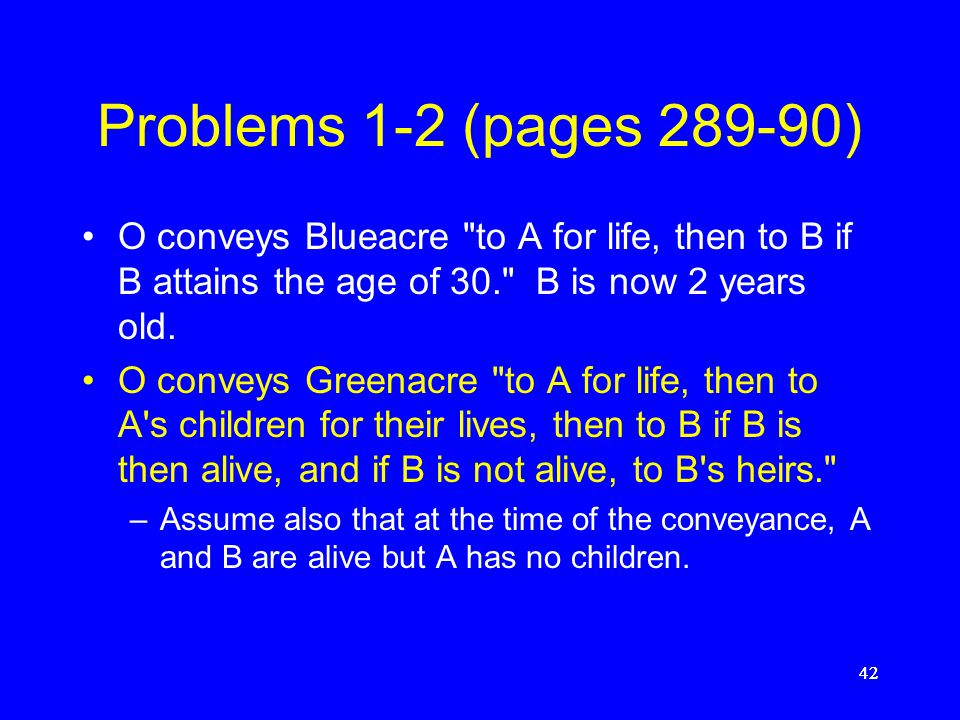 Problems 1-2 (pages 289-90) O conveys Blueacre to A for life, then to B if B attains the age of 30. B is now 2 years old.