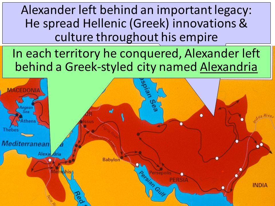 Alexander left behind an important legacy: He spread Hellenic (Greek) innovations & culture throughout his empire