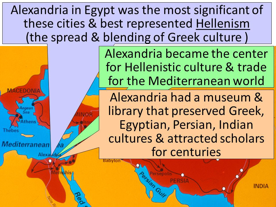 Alexandria in Egypt was the most significant of these cities & best represented Hellenism (the spread & blending of Greek culture )