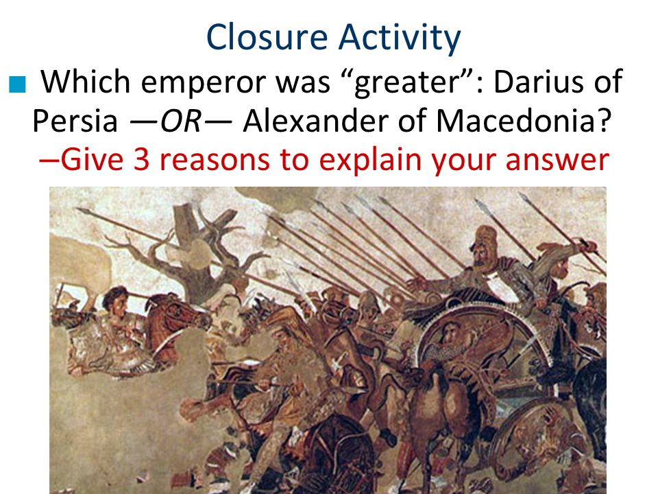 Closure Activity Which emperor was greater : Darius of Persia —OR— Alexander of Macedonia.
