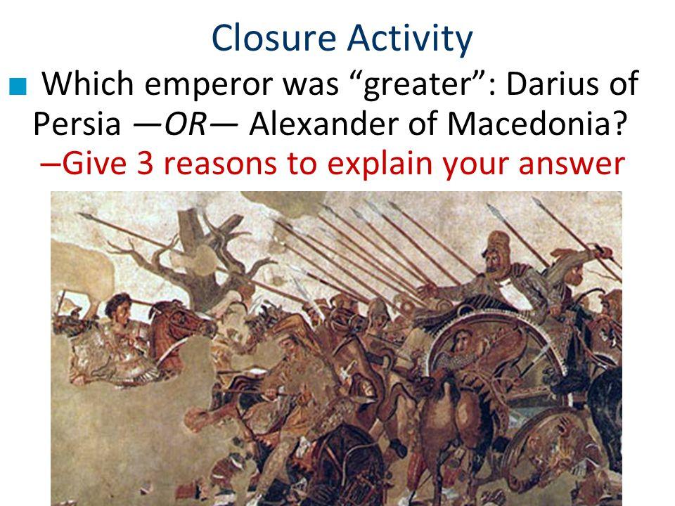 Closure Activity Which emperor was greater : Darius of Persia —OR— Alexander of Macedonia.