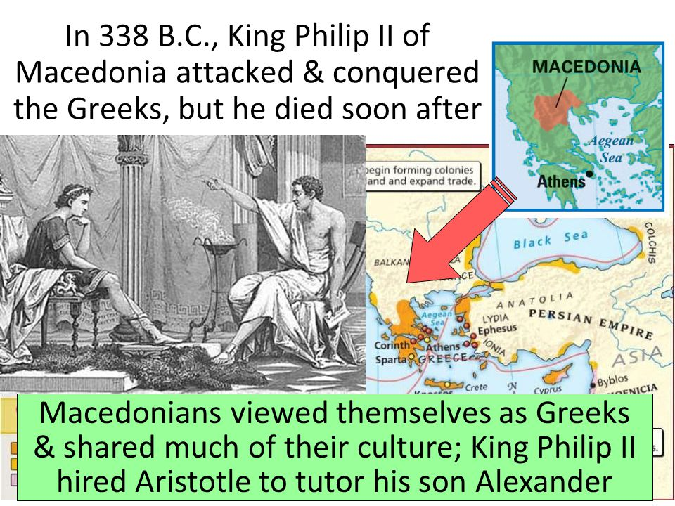 In 338 B.C., King Philip II of Macedonia attacked & conquered the Greeks, but he died soon after