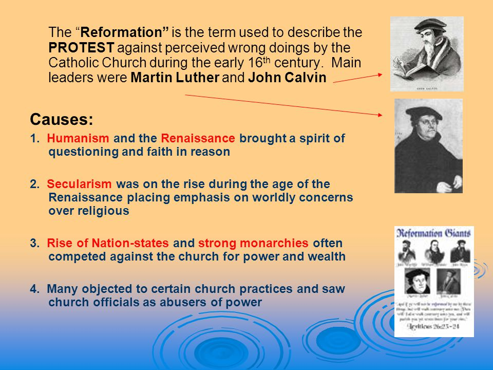 The Reformation is the term used to describe the PROTEST against perceived wrong doings by the Catholic Church during the early 16th century. Main leaders were Martin Luther and John Calvin