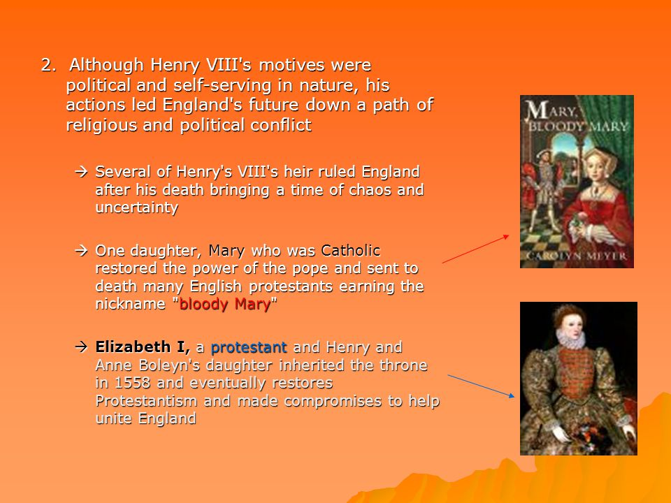 2. Although Henry VIII s motives were political and self-serving in nature, his actions led England s future down a path of religious and political conflict
