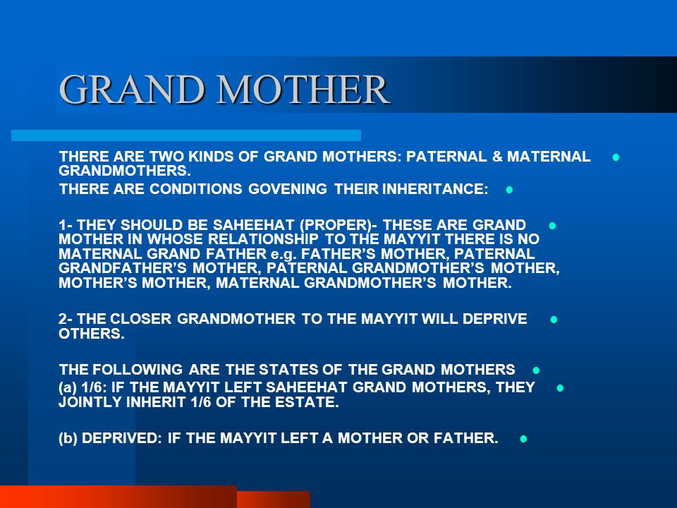 GRAND MOTHER THERE ARE TWO KINDS OF GRAND MOTHERS: PATERNAL & MATERNAL GRANDMOTHERS. THERE ARE CONDITIONS GOVENING THEIR INHERITANCE: