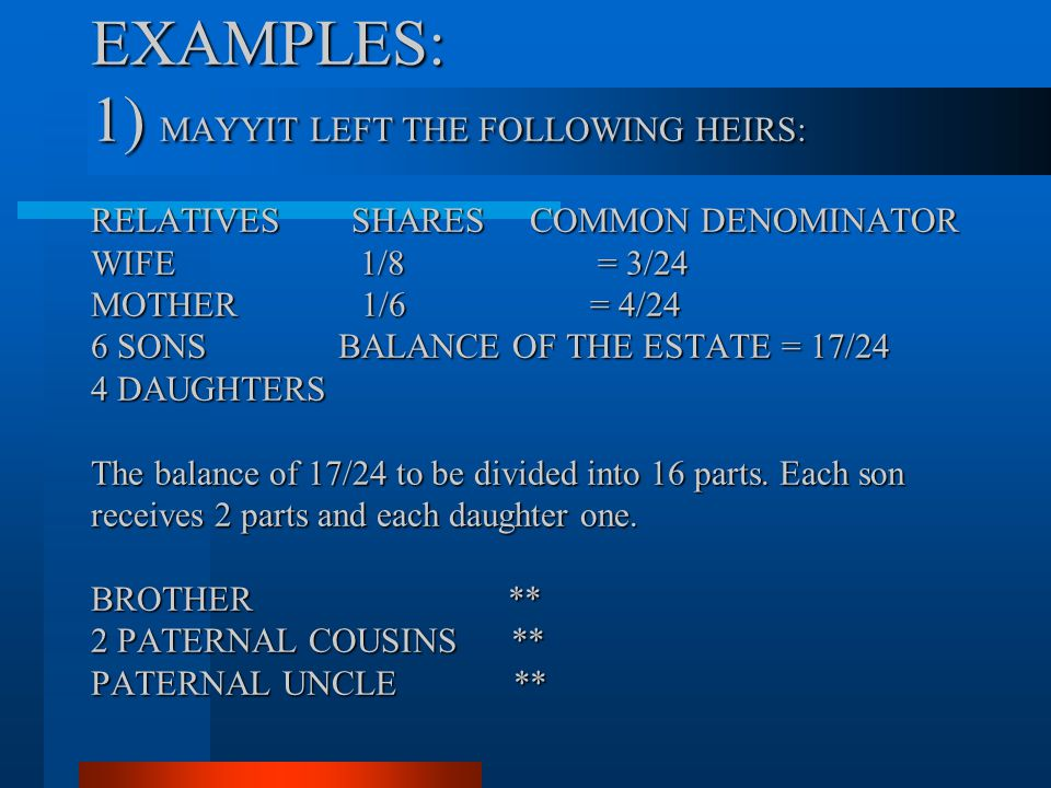 EXAMPLES: 1) MAYYIT LEFT THE FOLLOWING HEIRS: RELATIVES SHARES COMMON DENOMINATOR WIFE 1/8 = 3/24 MOTHER 1/6 = 4/24 6 SONS BALANCE OF THE ESTATE = 17/24 4 DAUGHTERS The balance of 17/24 to be divided into 16 parts.