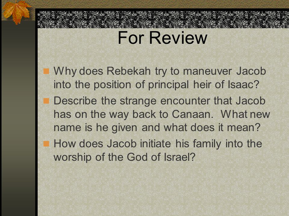 For Review Why does Rebekah try to maneuver Jacob into the position of principal heir of Isaac