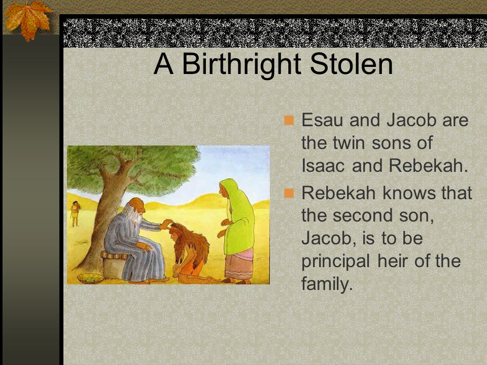 A Birthright Stolen Esau and Jacob are the twin sons of Isaac and Rebekah.