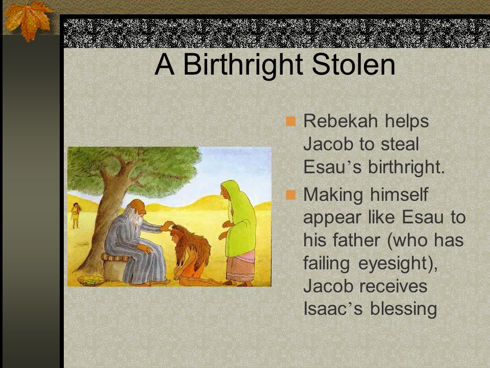 A Birthright Stolen Rebekah helps Jacob to steal Esau's birthright.