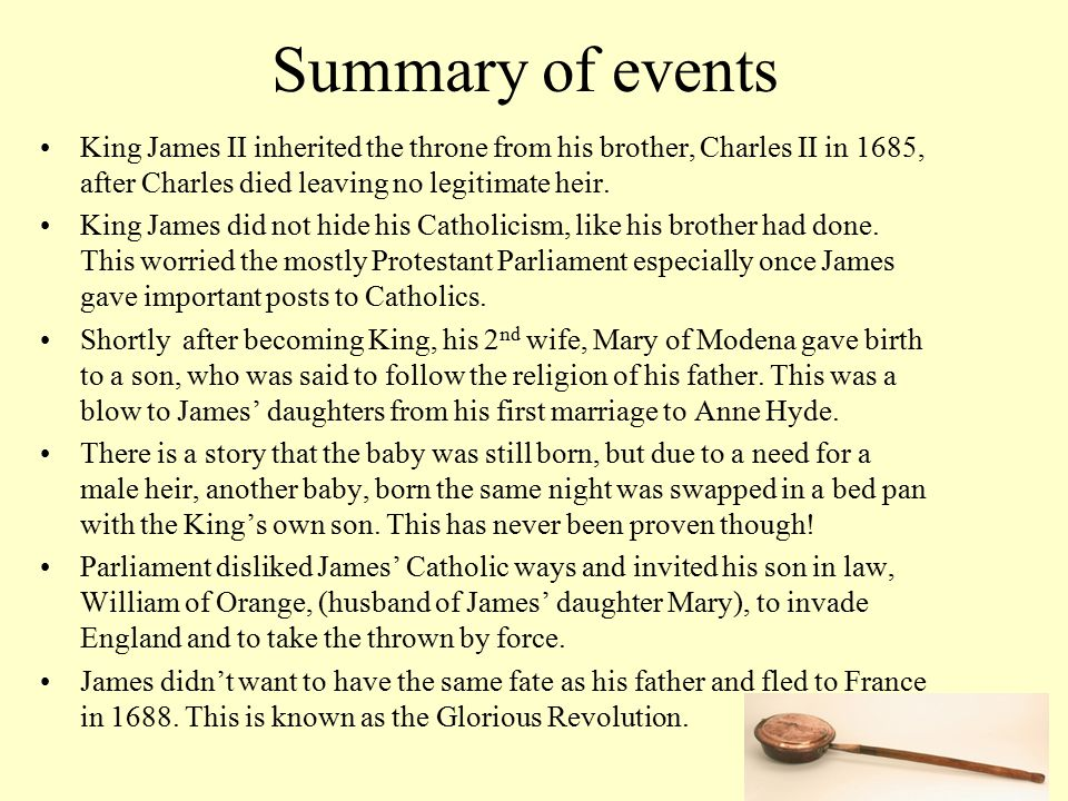 Summary of events King James II inherited the throne from his brother, Charles II in 1685, after Charles died leaving no legitimate heir.
