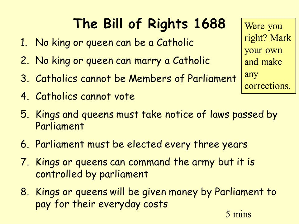 The Bill of Rights 1688 Were you right Mark your own and make any corrections. No king or queen can be a Catholic.