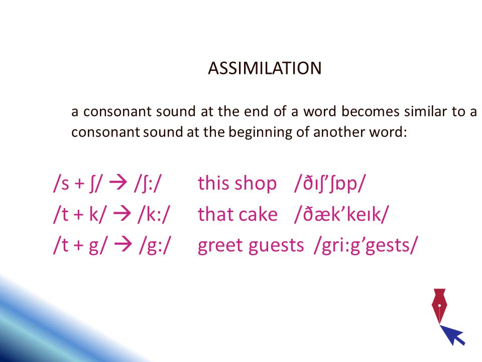 ASSIMILATION a consonant sound at the end of a word becomes similar to a consonant sound at the beginning of another word: