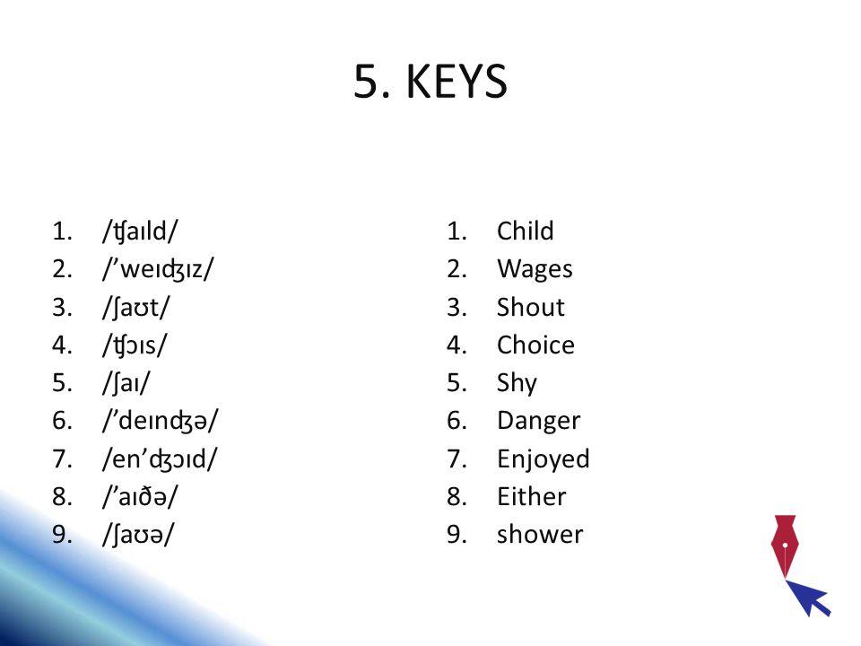 5. KEYS /ʧaɪld/ /'weɪʤɪz/ /ʃaʊt/ /ʧɔɪs/ /ʃaɪ/ /'deɪnʤə/ /en'ʤɔɪd/