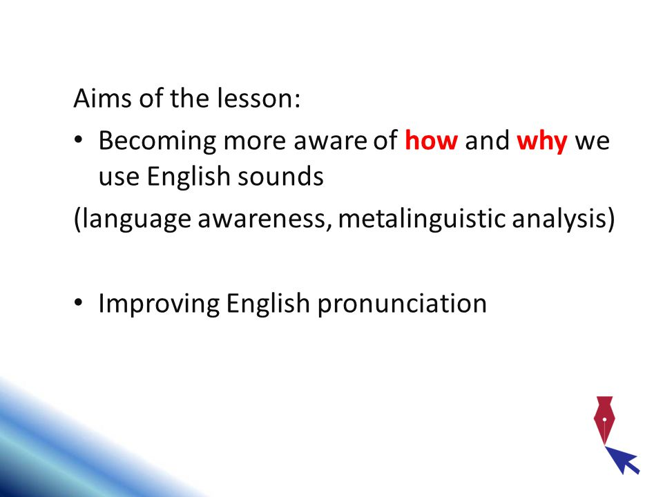 Aims of the lesson: Becoming more aware of how and why we use English sounds. (language awareness, metalinguistic analysis)