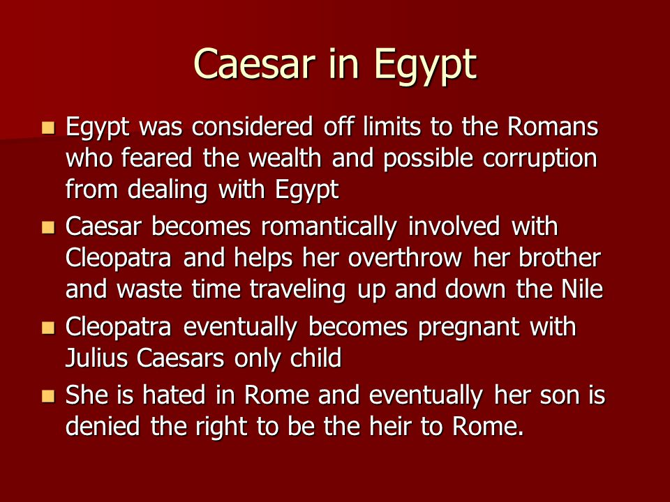 Caesar in Egypt Egypt was considered off limits to the Romans who feared the wealth and possible corruption from dealing with Egypt.