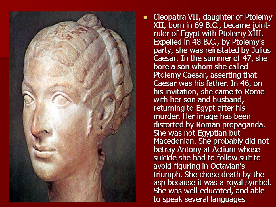 Cleopatra VII, daughter of Ptolemy XII, born in 69 B. C