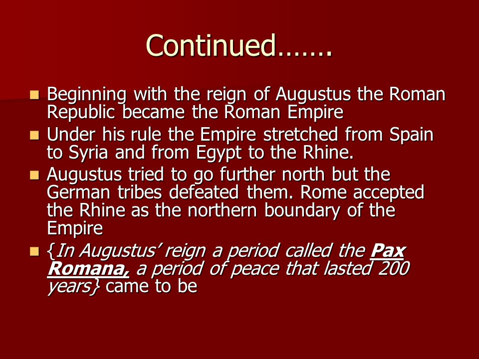 Continued……. Beginning with the reign of Augustus the Roman Republic became the Roman Empire.