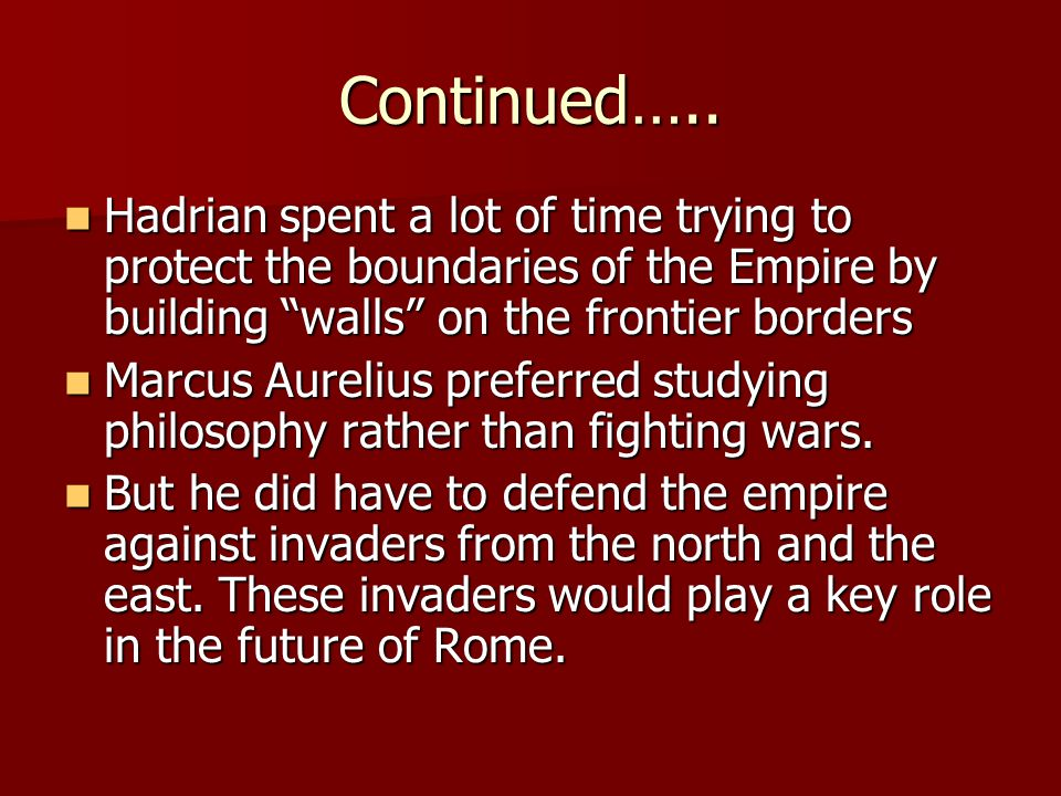 Continued….. Hadrian spent a lot of time trying to protect the boundaries of the Empire by building walls on the frontier borders.