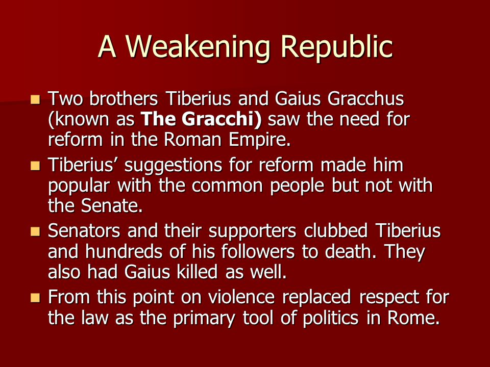 A Weakening Republic Two brothers Tiberius and Gaius Gracchus (known as The Gracchi) saw the need for reform in the Roman Empire.