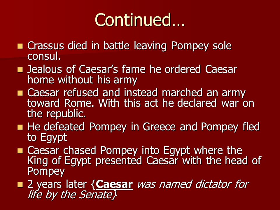 Continued… Crassus died in battle leaving Pompey sole consul.