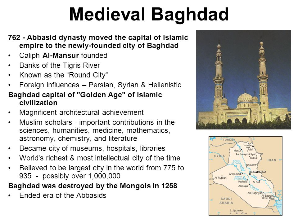 Medieval Baghdad 762 - Abbasid dynasty moved the capital of Islamic empire to the newly-founded city of Baghdad.