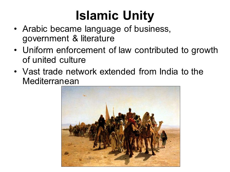 Islamic Unity Arabic became language of business, government & literature. Uniform enforcement of law contributed to growth of united culture.