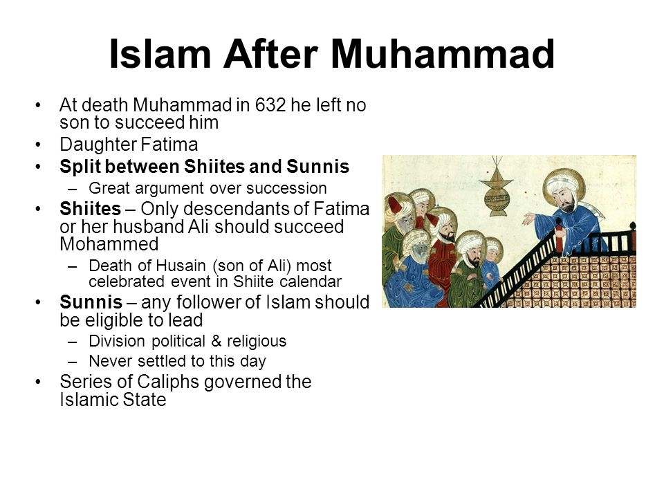 Islam After Muhammad At death Muhammad in 632 he left no son to succeed him. Daughter Fatima. Split between Shiites and Sunnis.