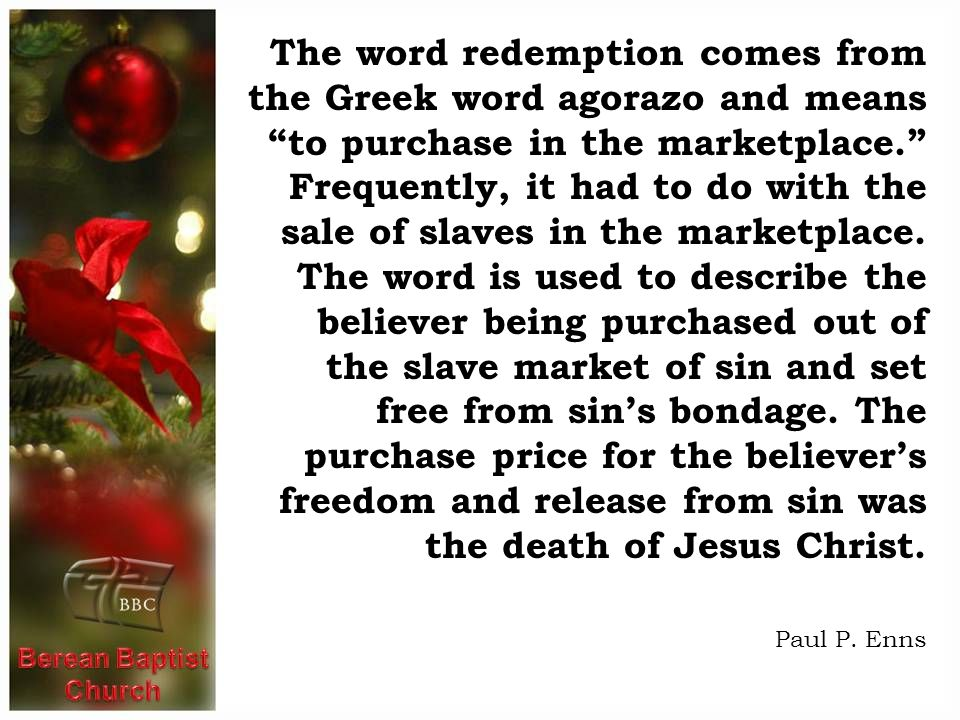 The word redemption comes from the Greek word agorazo and means to purchase in the marketplace. Frequently, it had to do with the sale of slaves in the marketplace. The word is used to describe the believer being purchased out of the slave market of sin and set free from sin's bondage. The purchase price for the believer's freedom and release from sin was the death of Jesus Christ.
