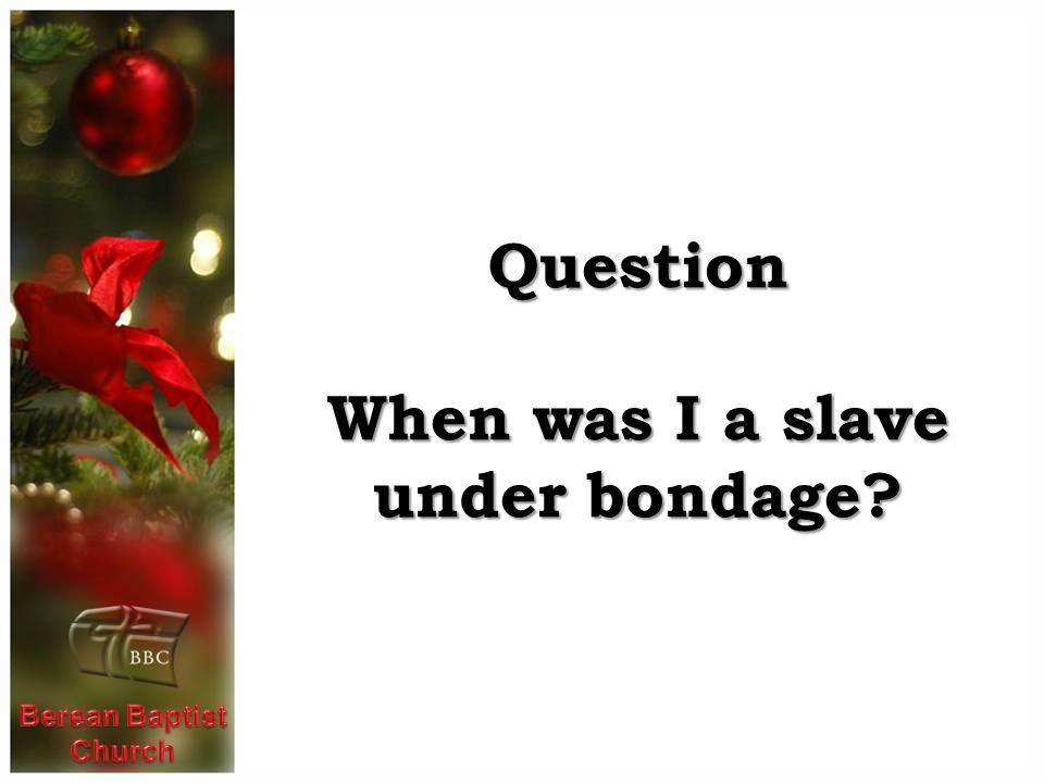 Question When was I a slave under bondage