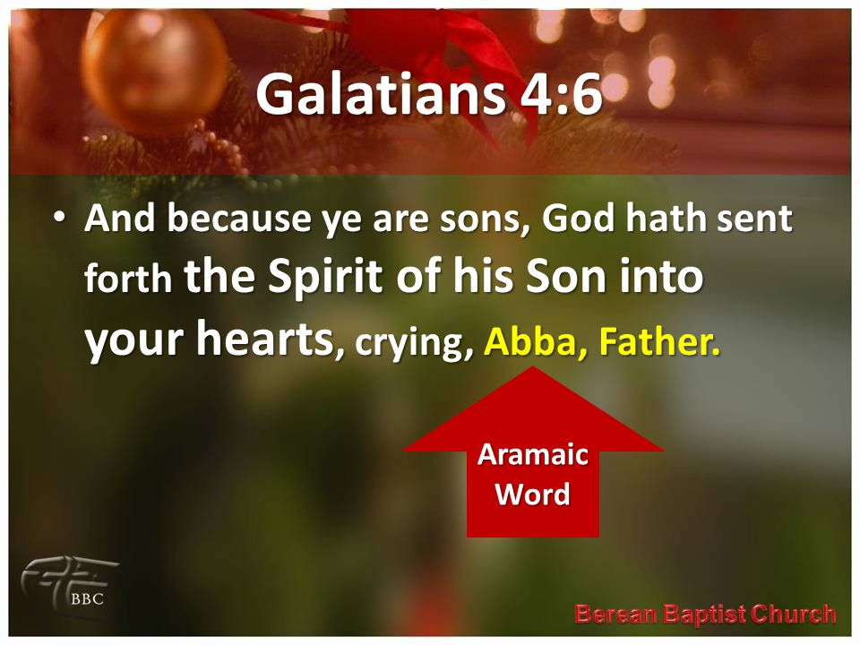 Galatians 4:6 And because ye are sons, God hath sent forth the Spirit of his Son into your hearts, crying, Abba, Father.