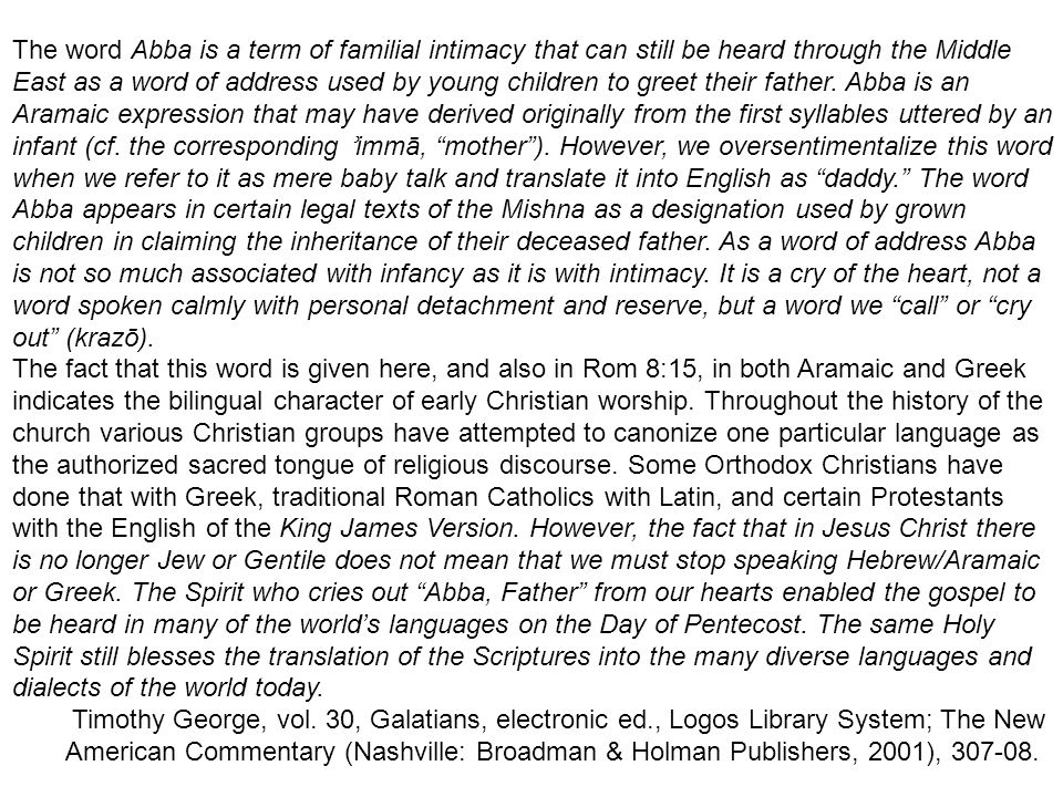 The word Abba is a term of familial intimacy that can still be heard through the Middle East as a word of address used by young children to greet their father. Abba is an Aramaic expression that may have derived originally from the first syllables uttered by an infant (cf. the corresponding ʾimmā, mother ). However, we oversentimentalize this word when we refer to it as mere baby talk and translate it into English as daddy. The word Abba appears in certain legal texts of the Mishna as a designation used by grown children in claiming the inheritance of their deceased father. As a word of address Abba is not so much associated with infancy as it is with intimacy. It is a cry of the heart, not a word spoken calmly with personal detachment and reserve, but a word we call or cry out (krazō).