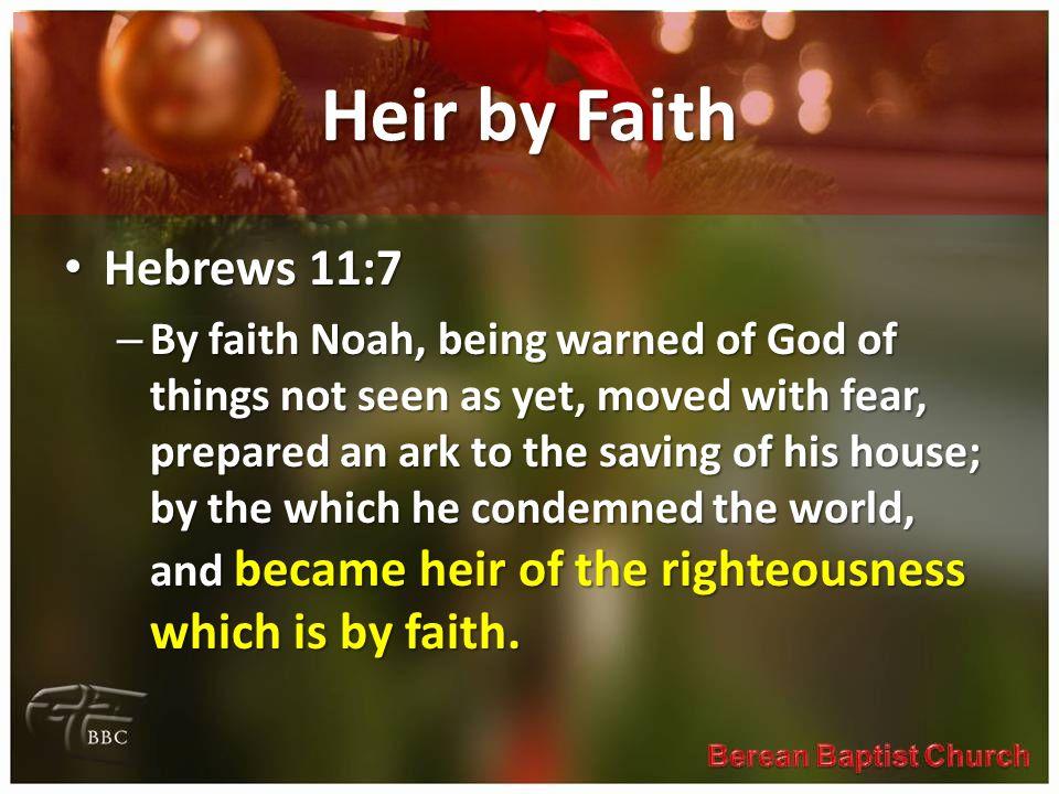Heir by Faith Hebrews 11:7.