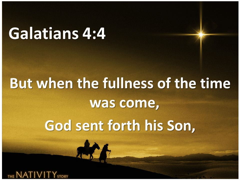 But when the fullness of the time was come, God sent forth his Son,