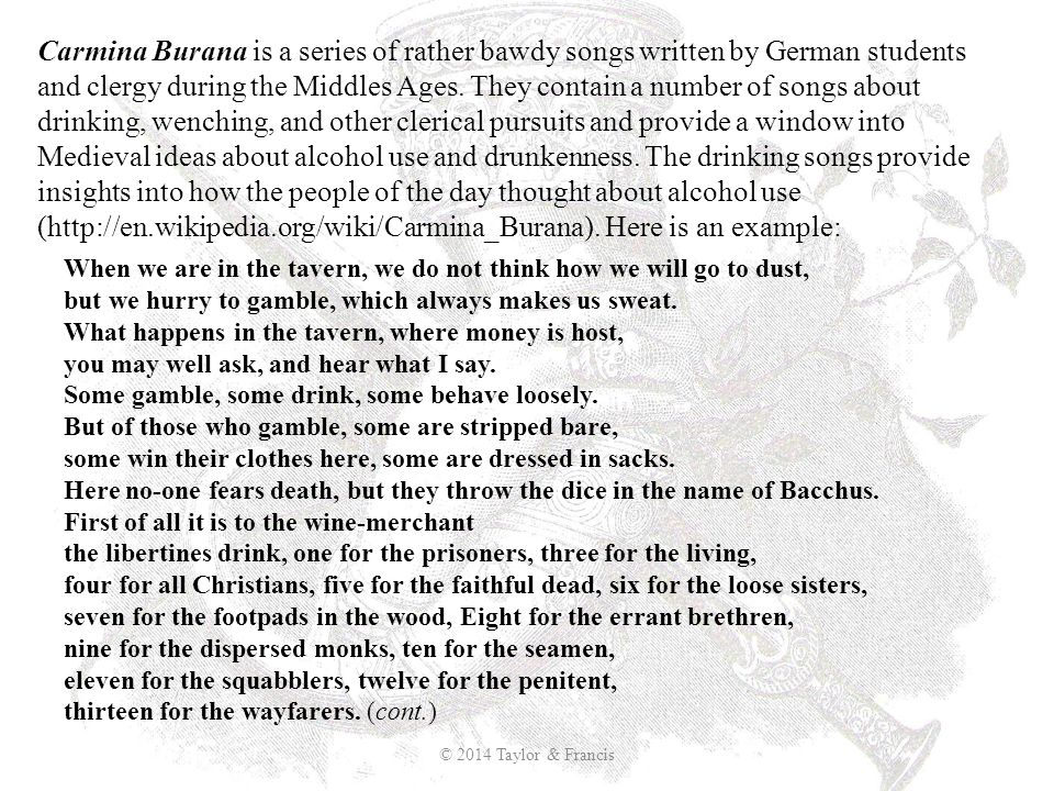 Carmina Burana is a series of rather bawdy songs written by German students and clergy during the Middles Ages. They contain a number of songs about drinking, wenching, and other clerical pursuits and provide a window into Medieval ideas about alcohol use and drunkenness. The drinking songs provide insights into how the people of the day thought about alcohol use (http://en.wikipedia.org/wiki/Carmina_Burana). Here is an example: