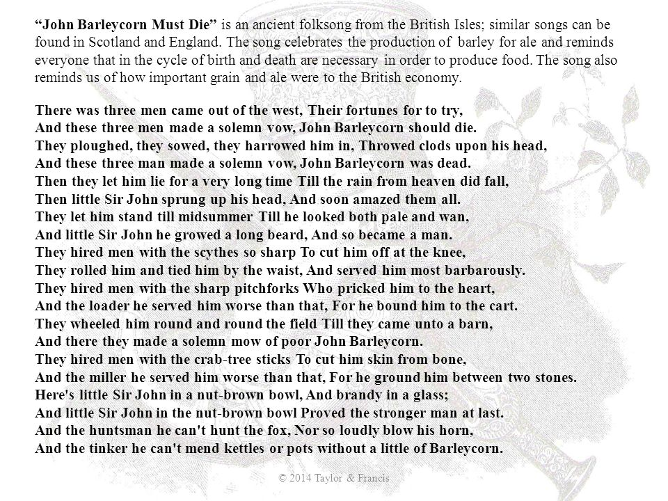 John Barleycorn Must Die is an ancient folksong from the British Isles; similar songs can be found in Scotland and England. The song celebrates the production of barley for ale and reminds everyone that in the cycle of birth and death are necessary in order to produce food. The song also reminds us of how important grain and ale were to the British economy.
