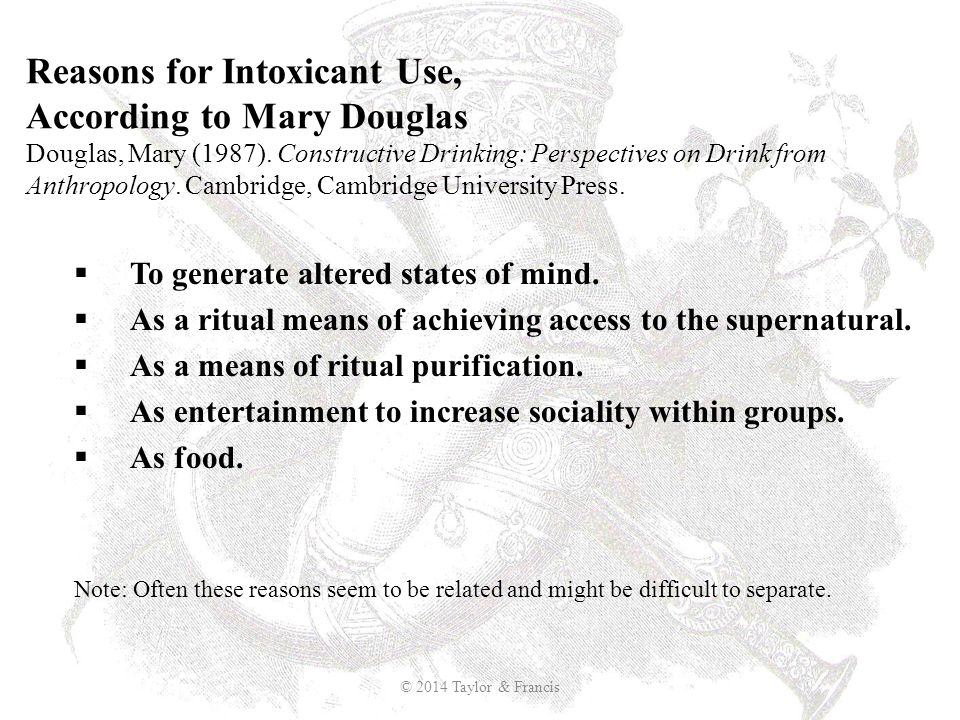 Reasons for Intoxicant Use, According to Mary Douglas Douglas, Mary (1987). Constructive Drinking: Perspectives on Drink from Anthropology. Cambridge, Cambridge University Press.