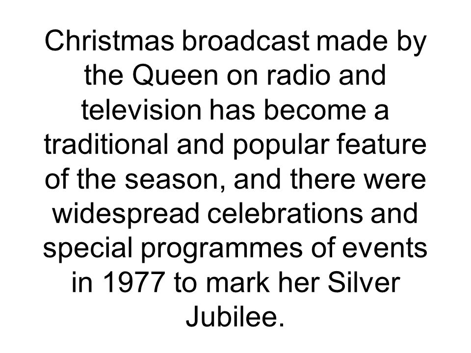 Christmas broadcast made by the Queen on radio and television has become a traditional and popular feature of the season, and there were widespread celebrations and special programmes of events in 1977 to mark her Silver Jubilee.