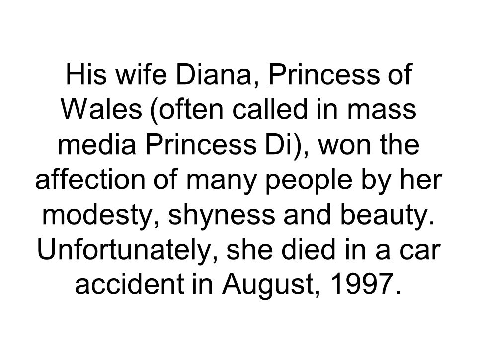 His wife Diana, Princess of Wales (often called in mass media Princess Di), won the affection of many people by her modesty, shyness and beauty.