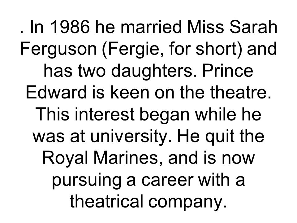 In 1986 he married Miss Sarah Ferguson (Fergie, for short) and has two daughters.