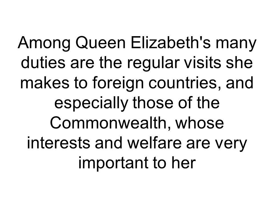 Among Queen Elizabeth s many duties are the regular visits she makes to foreign countries, and especially those of the Commonwealth, whose interests and welfare are very important to her