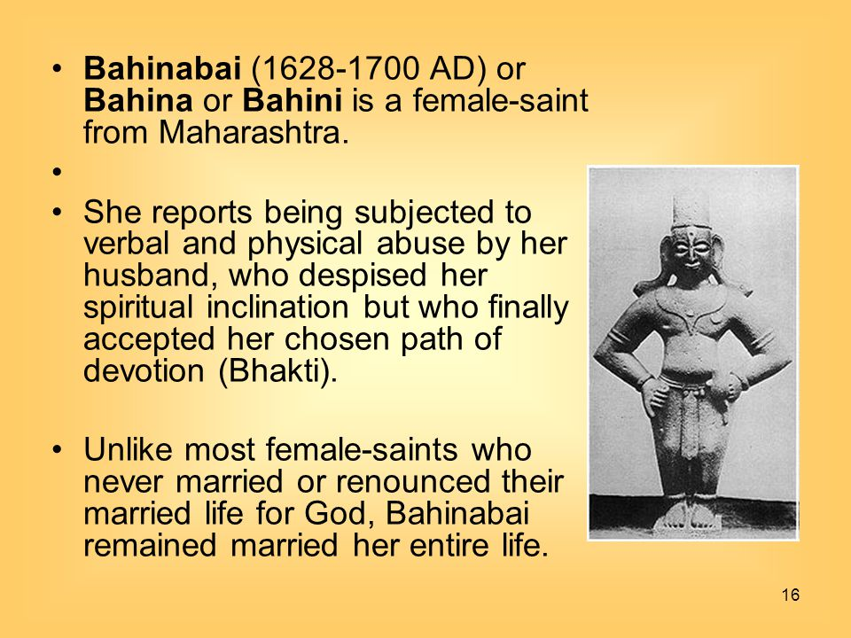 Bahinabai (1628-1700 AD) or Bahina or Bahini is a female-saint from Maharashtra.