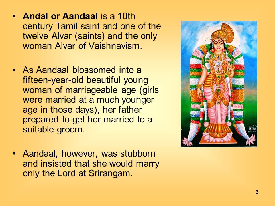 Andal or Aandaal is a 10th century Tamil saint and one of the twelve Alvar (saints) and the only woman Alvar of Vaishnavism.