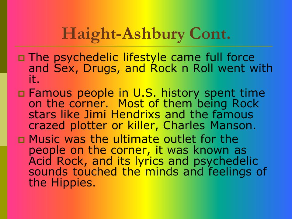 Haight-Ashbury Cont. The psychedelic lifestyle came full force and Sex, Drugs, and Rock n Roll went with it.
